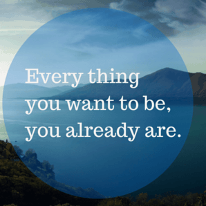 Everything you want to be, you already are
