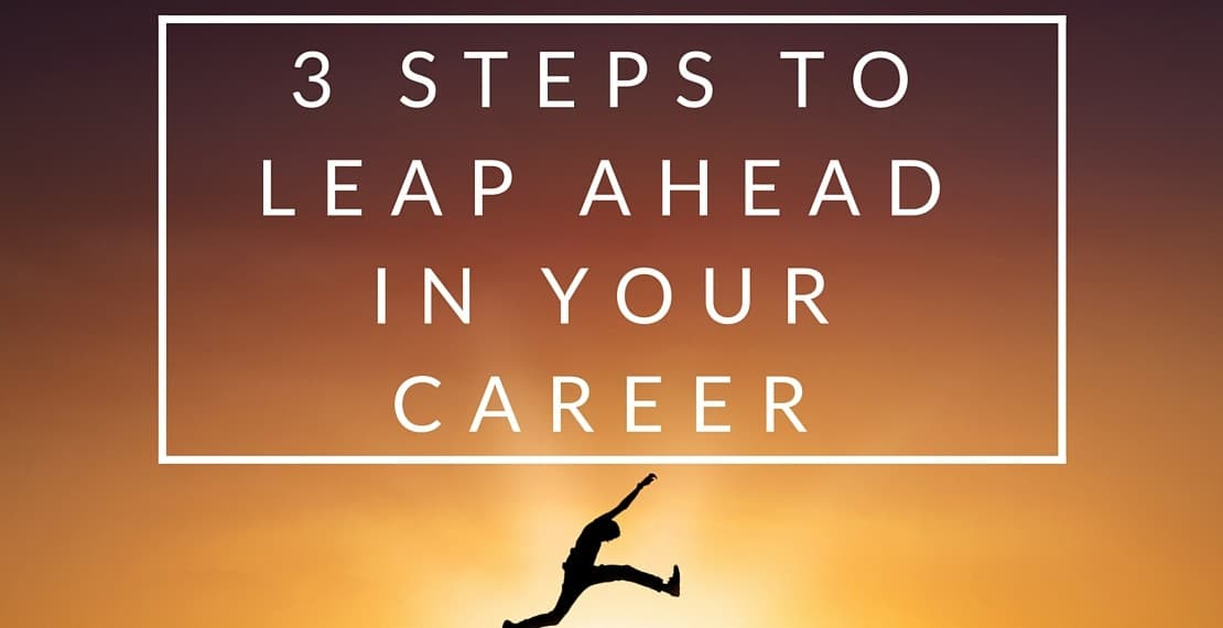 3 STEPS TO LEAP AHEAD IN YOUR CAREER