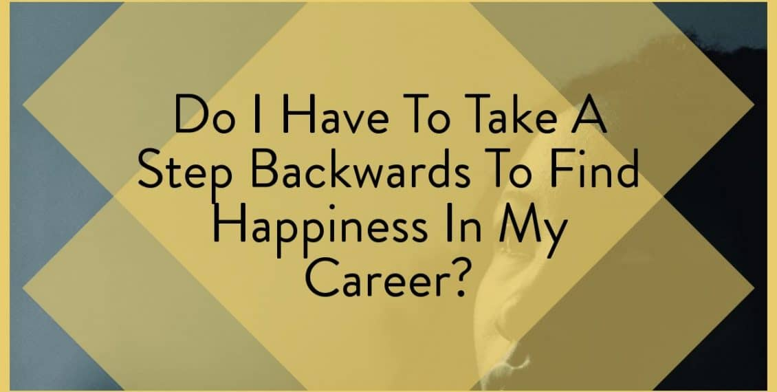 Do I Have To Take A Step Backwards To Find Happiness In My Career?